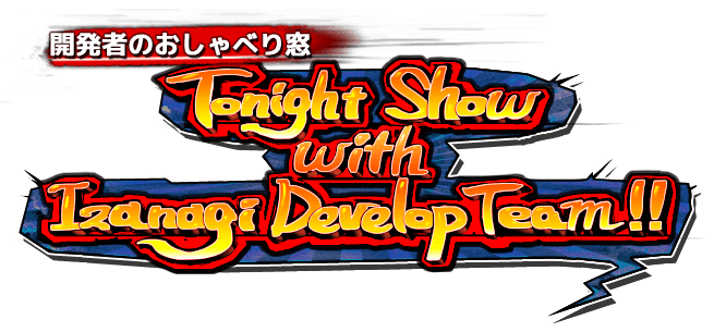 開発者のおしゃべり窓|Tongiht Show with Izanagi Develop Team