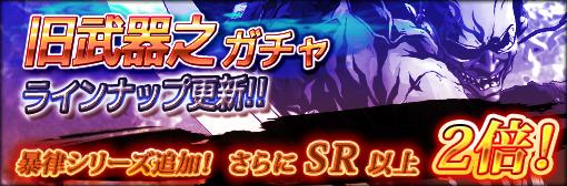 「旧武器之ガチャ」ラインナップ変更!「暴律」シリーズ追加!SR以上出現確率2倍キャンペーン!