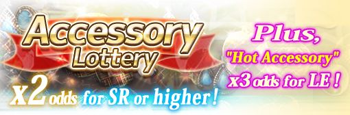 "Accessory Lottery: x2 odds for SR or higher! Plus, x3 odds for LE ""Hot Accessory""!"